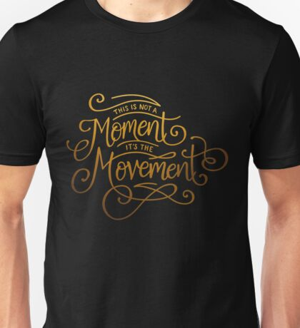 This Is Not A Moment, It's The Movement Unisex T-Shirt