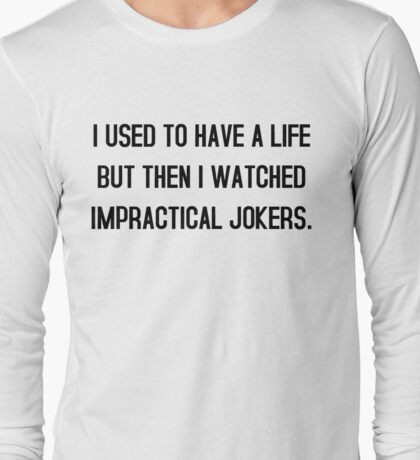 I used to have a life but then i watched impractical jokers tshirt Long Sleeve T-Shirt