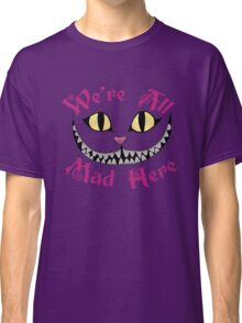 We're All Mad Here - Alice in Wonderland Quote Classic T-Shirt