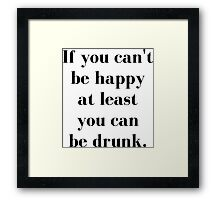 If You Can't Be Happy At Least You Can Be Drunk Framed Print