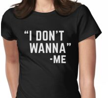 I Don't Wanna Funny Quote Womens Fitted T-Shirt