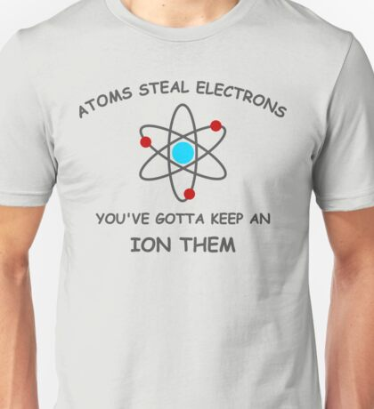 Atoms steal electrons Unisex T-Shirt