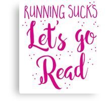 Running Sucks Let's go READ Canvas Print