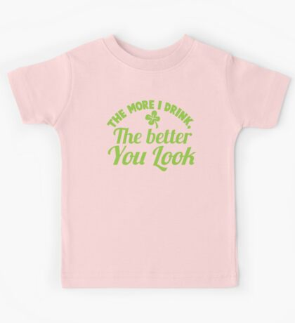 The more I drink the better you look! Kids Tee