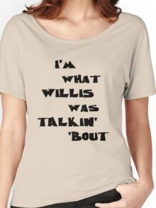 I'm what Willis was talkin' 'bout Women's Relaxed Fit T-Shirt
