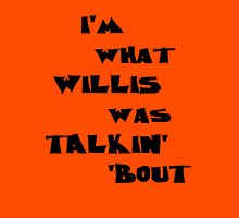 I'm what Willis was talkin' 'bout Unisex T-Shirt