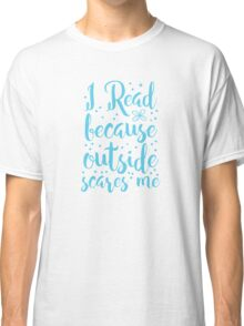 I read because outside SCARES ME! Classic T-Shirt