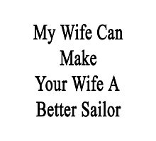 My Wife Can Make Your Wife A Better Sailor  Photographic Print