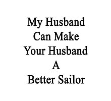 My Husband Can Make Your Husband A Better Sailor  Photographic Print