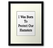 I Was Born To Protect Our Hamsters  Framed Print