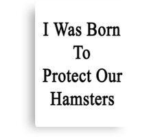 I Was Born To Protect Our Hamsters  Canvas Print
