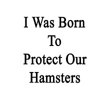 I Was Born To Protect Our Hamsters  Photographic Print