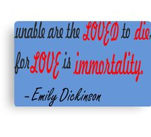 unable are the loved to die,for love is immortality. Emily  \ Canvas Print