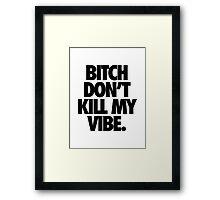 BITCH DON'T KILL MY VIBE. Framed Print