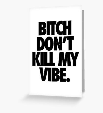 BITCH DON'T KILL MY VIBE. Greeting Card