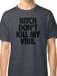 BITCH DON'T KILL MY VIBE. Classic T-Shirt