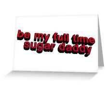 Be my full time Sugar Daddy... Greeting Card