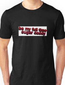 Be my full time Sugar Daddy... Unisex T-Shirt