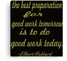 """the best preparation for good ....... inspirational  quote.. """"Elbert Hubbard  Canvas Print"""