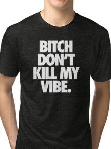 BITCH DON'T KILL MY VIBE. - Alternate Tri-blend T-Shirt