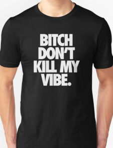 BITCH DON'T KILL MY VIBE. - Alternate T-Shirt