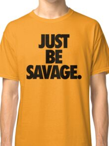 JUST BE SAVAGE. Classic T-Shirt