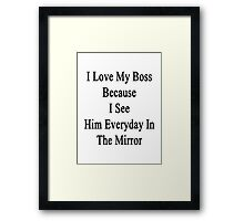I Love My Boss Because I See Him Everyday In The Mirror  Framed Print