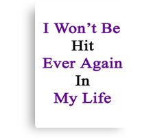 I Won't Be Hit Ever Again In My Life  Canvas Print