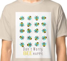 Don't Worry Bee Happy Classic T-Shirt