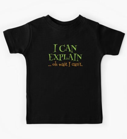 I can EXPLAIN! ... oh Wait I can't Kids Tee