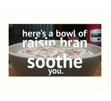 here's a bowl of raisin bran to soothe you Art Print