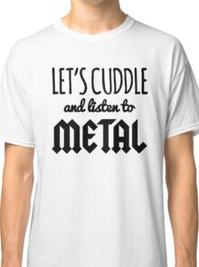 Let's Cuddle and Listen to Metal Classic T-Shirt