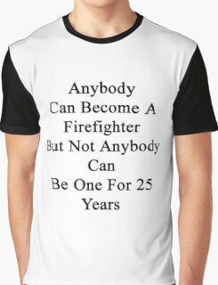 Anybody Can Become A Firefighter But Not Anybody Can Be One For 25 Years  Graphic T-Shirt