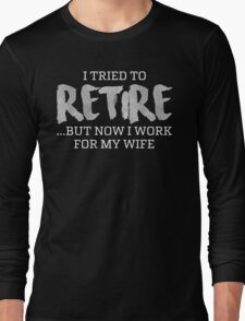 I TRIED TO RETIRE BUT NOW I WORK FOR MY WIFE Long Sleeve T-Shirt