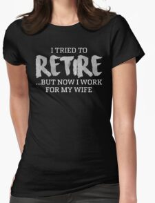 I TRIED TO RETIRE BUT NOW I WORK FOR MY WIFE Womens Fitted T-Shirt