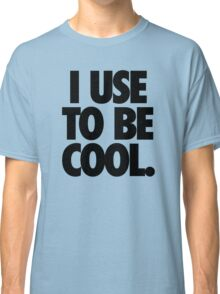 I USE TO BE COOL. Classic T-Shirt