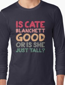 Is Cate Blanchett good, or is she just tall? Long Sleeve T-Shirt