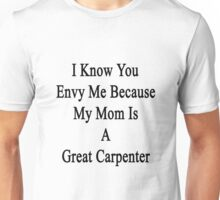 I Know You Envy Me Because My Mom Is A Great Carpenter  Unisex T-Shirt