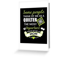 Some People Think Of Me As A Quilter The Most Important Think Of Me As Mom, Quilter Mom T-Shirt Greeting Card