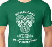 Shenanigans - Because Life Is More Fun When You Are Up To Something Unisex T-Shirt