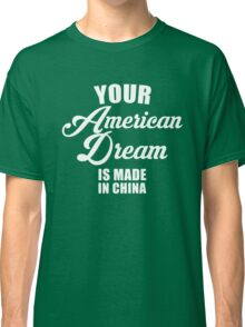 your American Dream Is Made In China Classic T-Shirt