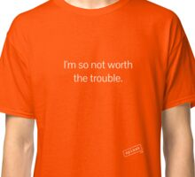 I'm so not worth the trouble. Classic T-Shirt