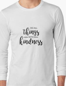 Do All Things With Kindness Long Sleeve T-Shirt