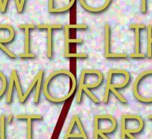 how do you write like tomorrow won't arrive Sticker