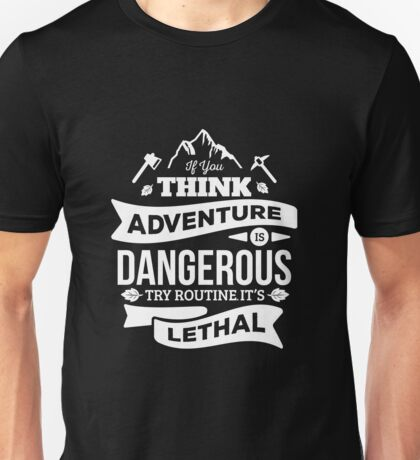 If you think advanture is Dangerous, try routine. Its lethal Unisex T-Shirt