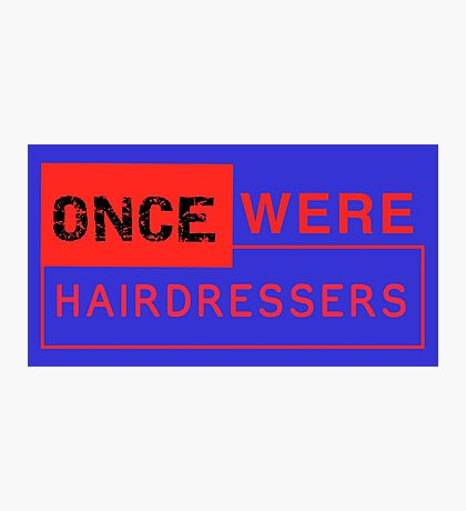 Once Were Hairdressers (the sequel) Photographic Print