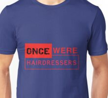 Once Were Hairdressers (the sequel) Unisex T-Shirt