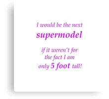 Supermodel if it weren't for the fact only 5 foot tall  Canvas Print