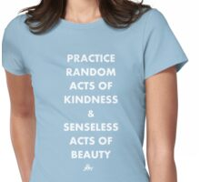 PRACTICE RANDOM ACTS OF KINDNESS AND SENSELESS ACTS OF BEAUTY Womens Fitted T-Shirt