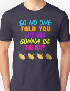 Friends - So No One Told You Life Was Gonna Be This Way Unisex T-Shirt